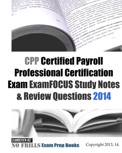 CPP Certified Payroll Professional Certification Exam ExamFOCUS Study Notes & Review Questions 2014