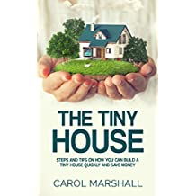 The Tiny House: Steps and Tips on How you can build a tiny house quickly and save money