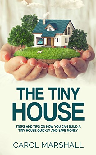The Tiny House: Steps and Tips on How you can build a tiny house quickly and save ()