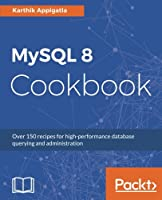 MySQL 8 Cookbook: Over 150 recipes for high-performance database querying and administration Front Cover