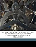 Instead of a book: by a man too busy to write one : a fragmentary exposition of philosophical anarchism