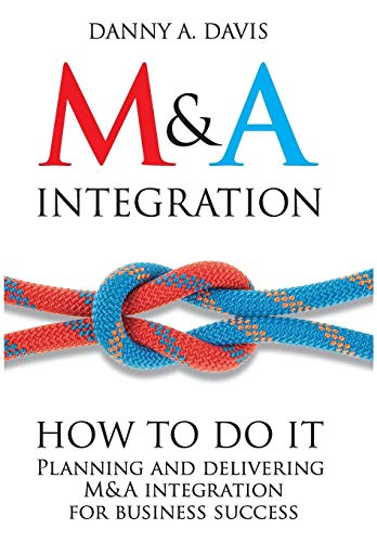 M&A Integration: How To Do It. Planning and delivering M&A integration for business success (Post Merger Integration Best Practices)