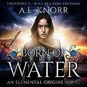 Born of Water: An Elemental Origins Novel: The Elemental Origins Series, Volume 1   A.L. Knorr