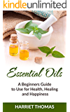 Essential Oils:A Beginners Guide For Health, Healing And Happiness (Aromatherapy, Health and wellness, Emotional health, Spiritual health, Weight loss)