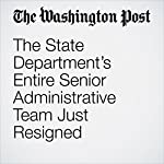 The State Department's Entire Senior Administrative Team Just Resigned | Josh Rogin