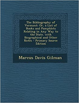 Book The Bibliography of Vermont: Or, a List of Books and Pamphlets Relating in Any Way to the State. with Biographical and Other Notes - Primary Source by Gilman, Marcus Davis (2013)