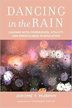 Dancing in the Rain: Leading with Compassion, Vitality, and Mindfulness in Education by Jerome T. Murphy (2016-10-11)