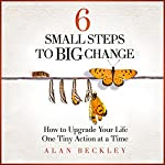 6 Small Steps to Big Change: How to Upgrade Your Life One Tiny Action at a Time | Alan Beckley
