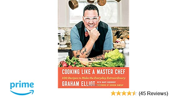 Cooking Like a Master Chef: 100 Recipes to Make the Everyday