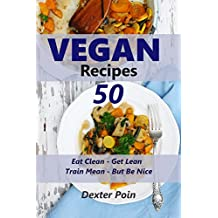 50 Vegan Recipes - Eat Clean - Get Lean - Train Mean - But Be Nice