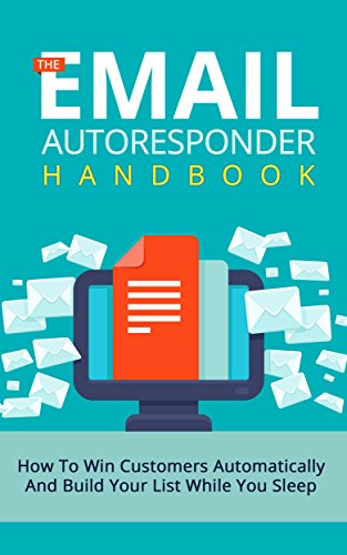 The Email Autoresponder Handbook: How To Win Customers Automatically And Build Your List While You Sleep With Email Marketing (List Building, Email Marketing, ... Small Business Marketing, Blueprint)