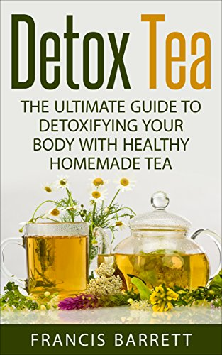 Detox Tea: The Ultimate Guide to Detoxifying your Body with Healthy Homemade Tea by [