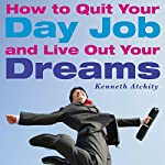 How to Quit Your Day Job and Live Out Your Dreams: A Guide to Transforming Your Career | Kenneth Atchity