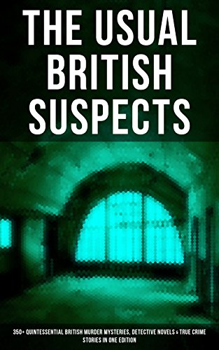 THE USUAL BRITISH SUSPECTS: 350+ Quintessential British Murder Mysteries, Detective Novels & True Crime Stories in One Edition: Hercule Poirot Cases, Sherlock ... Cases, Eugéne Valmont Stories and many more