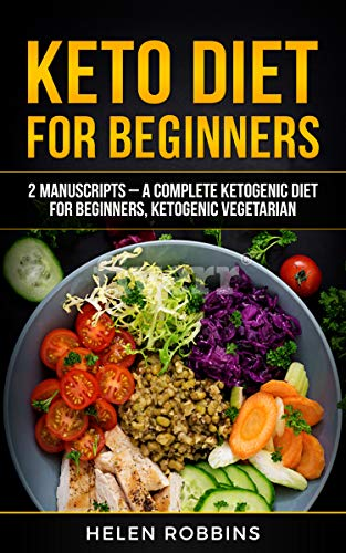 Keto Diet For Beginners: 2 Manuscripts – A Complete Ketogenic Diet for Beginners, Ketogenic Vegetarian. by Helen Robbins