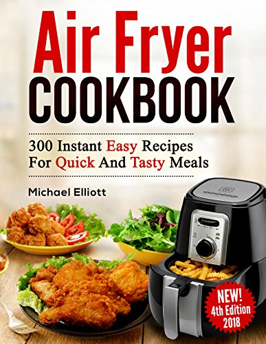 Air Fryer Cookbook: 300 Easy Recipes for Quick and Tasty Meals by Michael Elliott