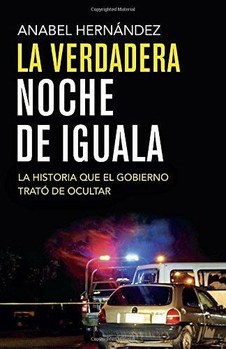 La verdadera noche de Iguala: La historia que el gobierno quiso ocultar (Spanish Edition) [Anabel Hernandez] (Tapa Blanda)