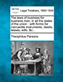 The laws of business for business men, in all the states of the union : with forms for mercantile instruments, deeds, leases, Wills, &C. ., Theophilus Parsons, 1240020783
