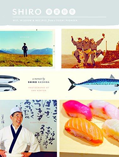 Shiro: Wit, Wisdom and Recipes from a Sushi Pioneer by Shiro Kashiba