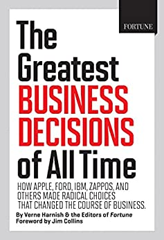 Fortune The Greatest Business Decisions of All Time: How Apple, Ford, IBM, Zappos, and others made radical choices that changed the course of business. by [Harnish, Verne, Collins, Jim, Editors of Fortune Magazine]