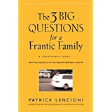 The Three Big Questions for a Frantic Family: A Leadership Fable? About Restoring Sanity To The Most Important Organization In Your Life