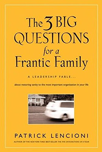 The Three Big Questions for a Frantic Family: A Leadership Fable? About Restoring Sanity To The Most Important Organizat