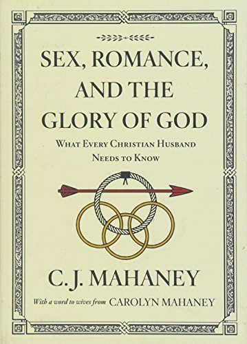 Sex, Romance, and the Glory of God (With a word to wives from Carolyn Mahaney [Redesign]): What Every Christian Husband Needs to Know