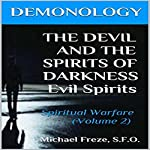 Demonology: The Devil and the Spirits of Darkness: Spiritual Warfare: The Demonology Series, Volume 2 | Michael Freze