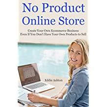 No Product Online Store: Create Your Own Ecommerce Business Even If You Don't Have Your Own Products to Sell