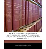img - for An ACT to Establish an Awards Mechanism to Honor Federal Law Enforcement Officers Injured in the Line of Duty. (Paperback) - Common book / textbook / text book