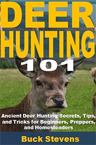 Deer Hunting 101: Ancient Deer Hunting Secrets, Tips, and Tricks for Beginners, Preppers, and Homesteaders