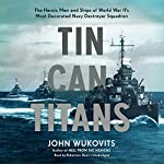 Tin Can Titans: The Heroic Men and Ships of World War II's Most Decorated Navy Destroyer Squadron | John Wukovits