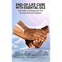 End-Of-Life Care With Essential Oils: Your Guide to Compassionate Care for Loved Ones and Their Caregivers