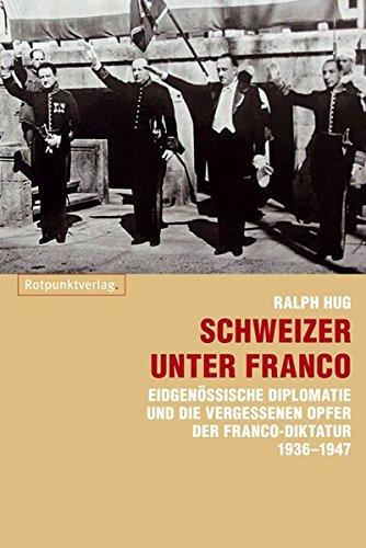 Schweizer unter Franco: Eidgenössische Diplomatie und die vergessenen Opfer der Franco-Diktatur 1936-1947