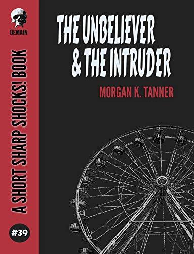 The Unbeliever & The Intruder (Short Sharp Shocks! Book 39) by [Tanner, Morgan K. ]