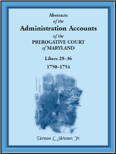 Download Abstracts of the Administration Accounts of the Prerogative Court of Maryland, 1750-1754, Libers 29-36 ebook