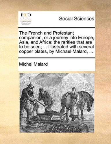 Download The French and Protestant companion, or a journey into Europe, Asia, and Africa; the rarities that are to be seen; ... Illustrated with several copper plates, by Michael Malard, ... PDF