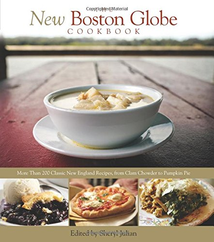 The New Boston Globe Cookbook: More than 200 Classic New England Recipes, From Clam Chowder to Pumpkin Pie by The Boston Globe, Sheryl Julian