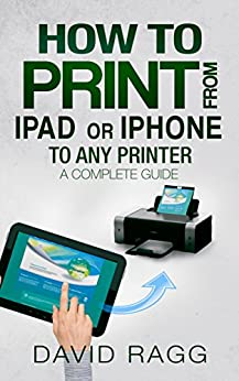 How to Print from iPad or iPhone to Any Printer: A Complete Guide by [Ragg, David]