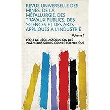 Revue Universelle des Mines, de la Métallurgie, des Travaux Publics, des Sciences et des Arts Appliqués à l'Industrie Volume 1 (French Edition)