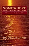 Somewhere Between Here and There : Memoirs for Navigating Life, Leland, Doug, 9725293061