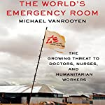 The World's Emergency Room: The Growing Threat to Doctors, Nurses, and Humanitarian Workers   Michael VanRooyen
