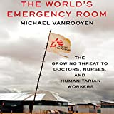 The World's Emergency Room: The Growing Threat to Doctors, Nurses, and Humanitarian Workers
