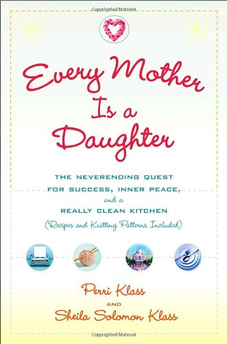 Every Mother Is a Daughter: The Neverending Quest for Success, Inner Peace, and a Really Clean Kitchen (Recipes and Knit