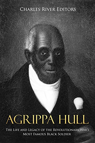 Agrippa Hull: The Life and Legacy of the Revolutionary War's Most Famous Black Soldier by [Charles River Editors]