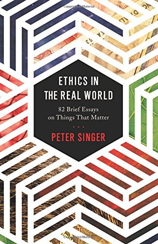 ethics in the real world brief essays on things that matter ethics in the real world 82 brief essays on things that matter peter singer 9780691172477 com books