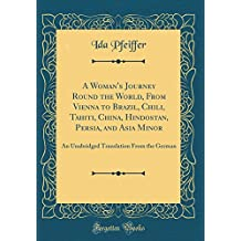 A Woman's Journey Round the World, from Vienna to Brazil, Chili, Tahiti, China, Hindostan, Persia, and Asia Minor: An Unabridged Translation from the German (Classic Reprint)