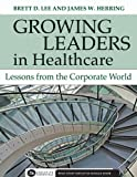 Growing Leaders in Healthcare : Lessons from the Corporate World, Lee, Brett D. and Herring, James W., 1567933122
