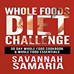 Whole Foods Diet Challenge: 30 Day Whole Food Cookbook  | Savannah Samaria