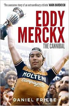 Eddy Merckx: The Cannibal: Written by Daniel Friebe, 2012 Edition, (First Edition) Publisher: Ebury Press